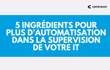 5 ingrédients pour plus d'automatisation dans la supervision de votre IT