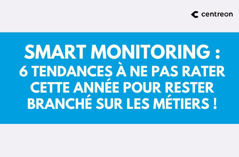 Smart Monitoring: 6 tendances à ne pas rater cette année pour rester branché sur les Métiers!
