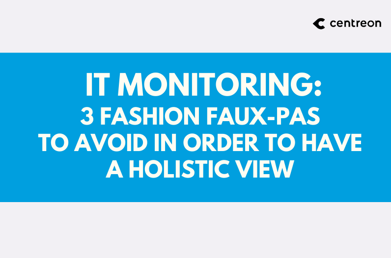 IT monitoring: 3 fashion faux-pas to avoid in order to have a holistic view