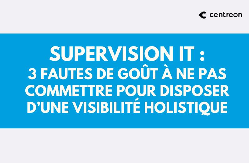 Supervision IT : 3 fautes de goût à ne pas commettre pour disposer d'une visibilité holistique
